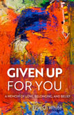 Book Cover: Given Up for You: A Memoir of Love, Belonging, and Belief, Erin O. White