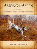 Book Cover: Among the Aspen: Northwoods Grouse and Woodcock Hunting, by Mark Parman